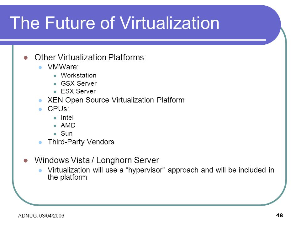 ADNUG: 03/04/200648 The Future of Virtualization Other Virtualization Platforms: VMWare: Workstation GSX Server ESX Server XEN Open Source Virtualization Platform CPUs: Intel AMD Sun Third-Party Vendors Windows Vista / Longhorn Server Virtualization will use a hypervisor approach and will be included in the platform