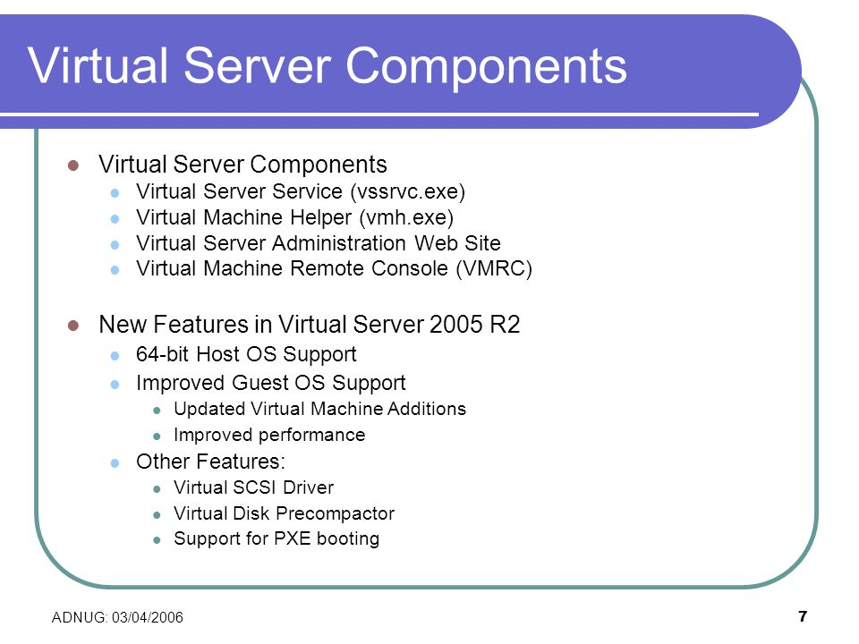 ADNUG: 03/04/20067 Virtual Server Components Virtual Server Service (vssrvc.exe) Virtual Machine Helper (vmh.exe) Virtual Server Administration Web Site Virtual Machine Remote Console (VMRC) New Features in Virtual Server 2005 R2 64-bit Host OS Support Improved Guest OS Support Updated Virtual Machine Additions Improved performance Other Features: Virtual SCSI Driver Virtual Disk Precompactor Support for PXE booting