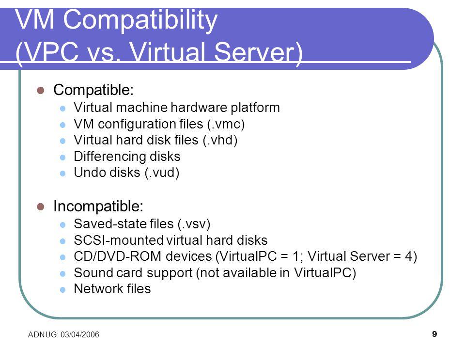 ADNUG: 03/04/20069 VM Compatibility (VPC vs. Virtual Server) Compatible: Virtual machine hardware platform VM configuration files (.vmc) Virtual hard