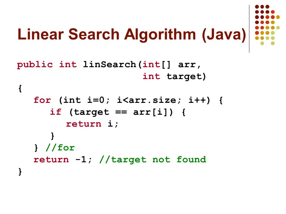 Linear Search Algorithm (Java) public int linSearch(int[] arr, int target) { for (int i=0; i<arr.size; i++) { if (target == arr[i]) { return i; } } //for return -1; //target not found }