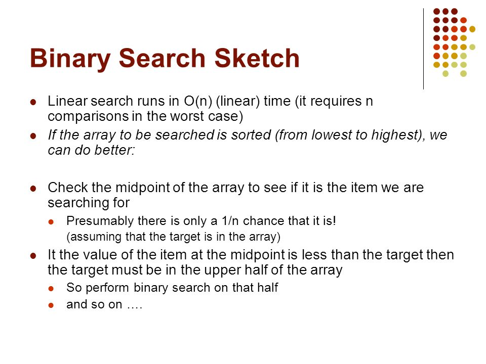 Binary Search Sketch Linear search runs in O(n) (linear) time (it requires n comparisons in the worst case) If the array to be searched is sorted (from lowest to highest), we can do better: Check the midpoint of the array to see if it is the item we are searching for Presumably there is only a 1/n chance that it is.