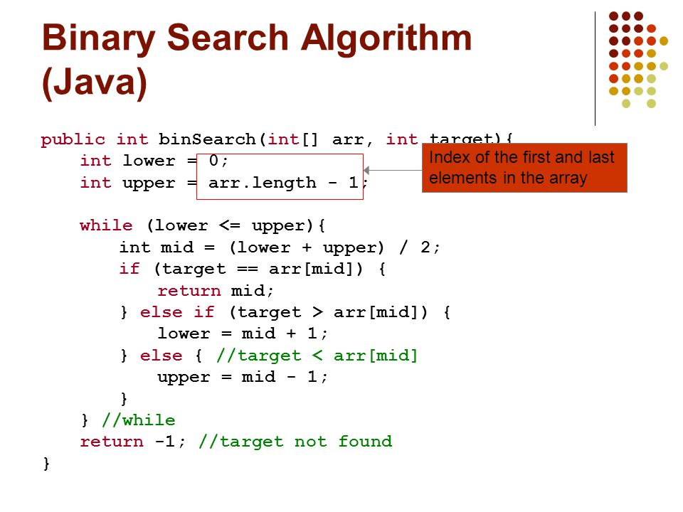 Binary Search Algorithm (Java) public int binSearch(int[] arr, int target){ int lower = 0; int upper = arr.length - 1; while (lower <= upper){ int mid = (lower + upper) / 2; if (target == arr[mid]) { return mid; } else if (target > arr[mid]) { lower = mid + 1; } else { //target < arr[mid] upper = mid - 1; } } //while return -1; //target not found } Index of the first and last elements in the array