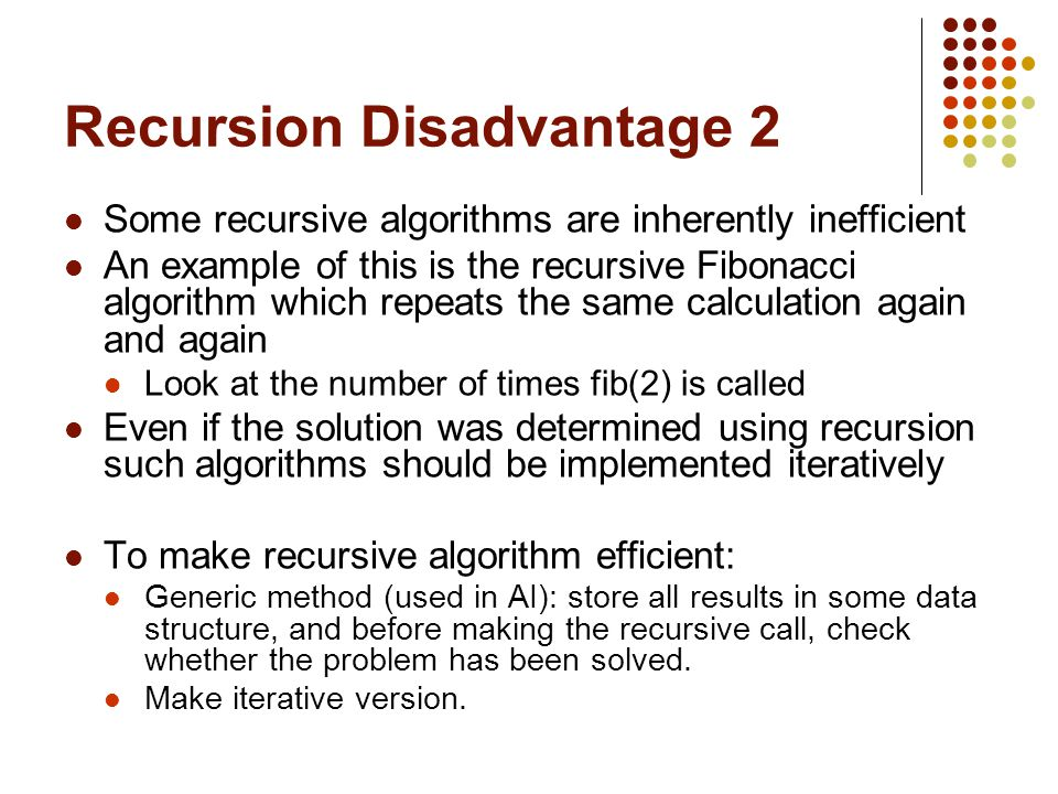 Recursion Disadvantage 2 Some recursive algorithms are inherently inefficient An example of this is the recursive Fibonacci algorithm which repeats the same calculation again and again Look at the number of times fib(2) is called Even if the solution was determined using recursion such algorithms should be implemented iteratively To make recursive algorithm efficient: Generic method (used in AI): store all results in some data structure, and before making the recursive call, check whether the problem has been solved.