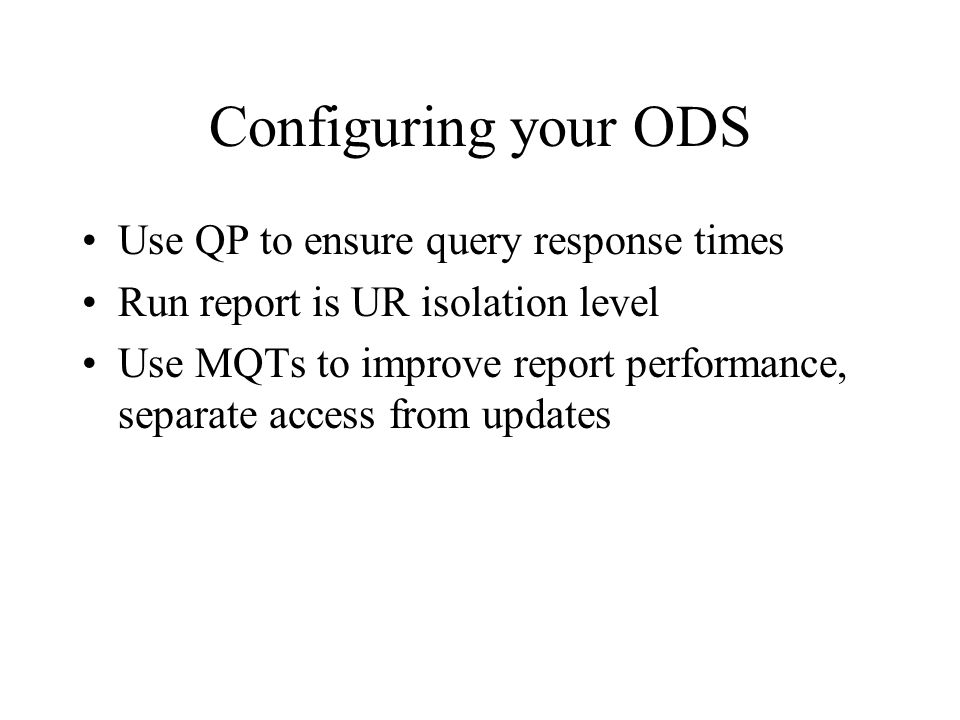 Configuring your ODS Use QP to ensure query response times Run report is UR isolation level Use MQTs to improve report performance, separate access from updates