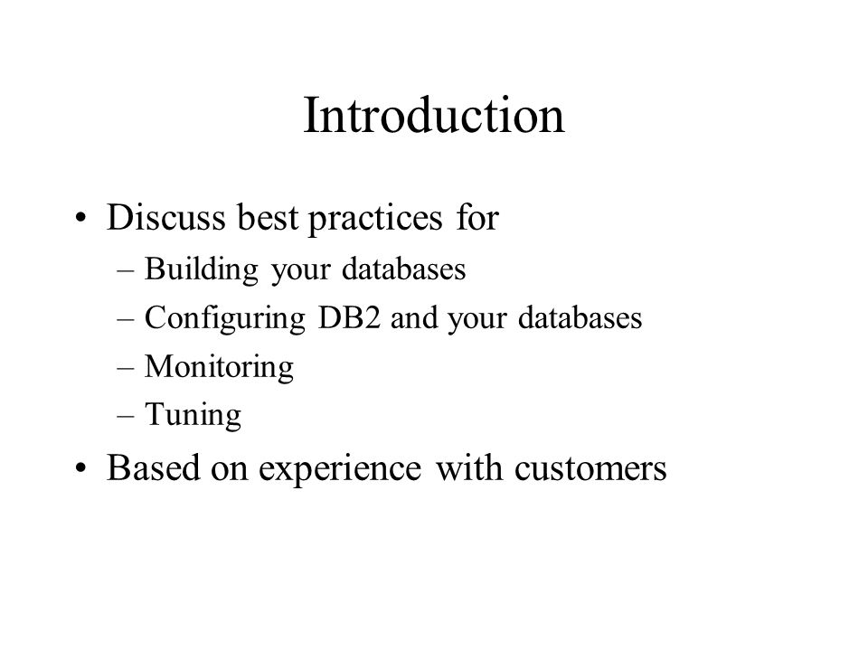 Introduction Discuss best practices for –Building your databases –Configuring DB2 and your databases –Monitoring –Tuning Based on experience with customers