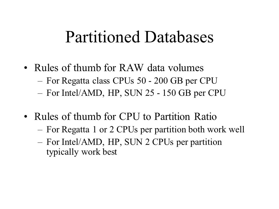 Partitioned Databases Rules of thumb for RAW data volumes –For Regatta class CPUs GB per CPU –For Intel/AMD, HP, SUN GB per CPU Rules of thumb for CPU to Partition Ratio –For Regatta 1 or 2 CPUs per partition both work well –For Intel/AMD, HP, SUN 2 CPUs per partition typically work best