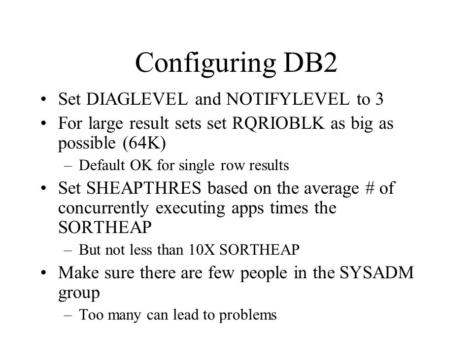 Configuring DB2 Set DIAGLEVEL and NOTIFYLEVEL to 3 For large result sets set RQRIOBLK as big as possible (64K) –Default OK for single row results Set SHEAPTHRES based on the average # of concurrently executing apps times the SORTHEAP –But not less than 10X SORTHEAP Make sure there are few people in the SYSADM group –Too many can lead to problems