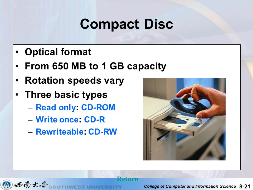 College of Computer and Information Science 8-21 Compact Disc Optical format From 650 MB to 1 GB capacity Rotation speeds vary Three basic types –Read