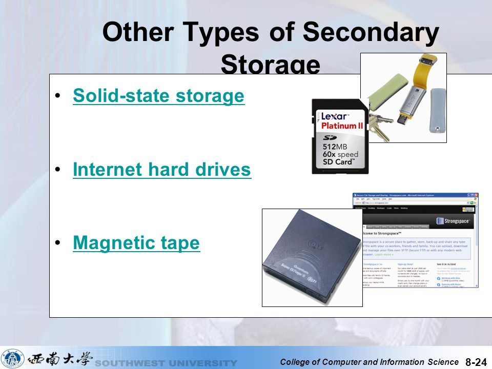 College of Computer and Information Science 8-24 Other Types of Secondary Storage Solid-state storage Internet hard drives Magnetic tape Page 229