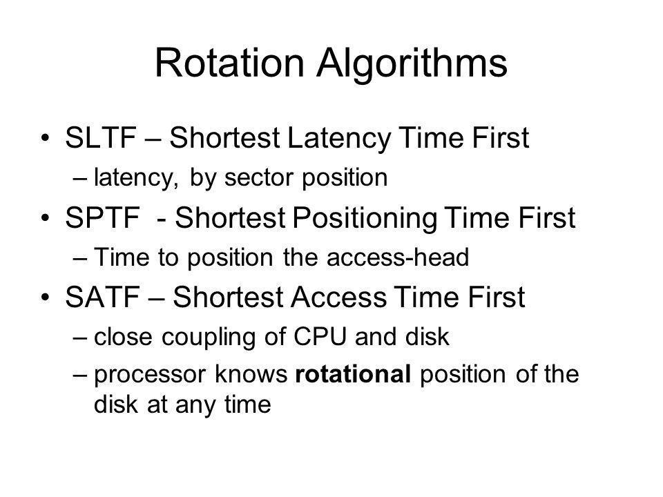 Rotation Algorithms SLTF – Shortest Latency Time First –latency, by sector position SPTF - Shortest Positioning Time First –Time to position the acces
