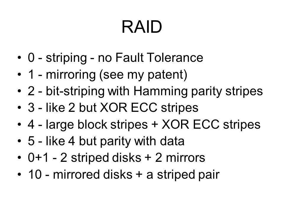 RAID 0 - striping - no Fault Tolerance 1 - mirroring (see my patent) 2 - bit-striping with Hamming parity stripes 3 - like 2 but XOR ECC stripes 4 - l