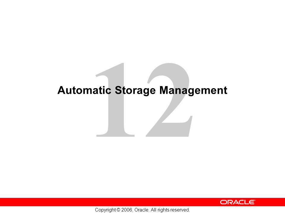12 Copyright © 2006, Oracle. All rights reserved. Automatic Storage Management