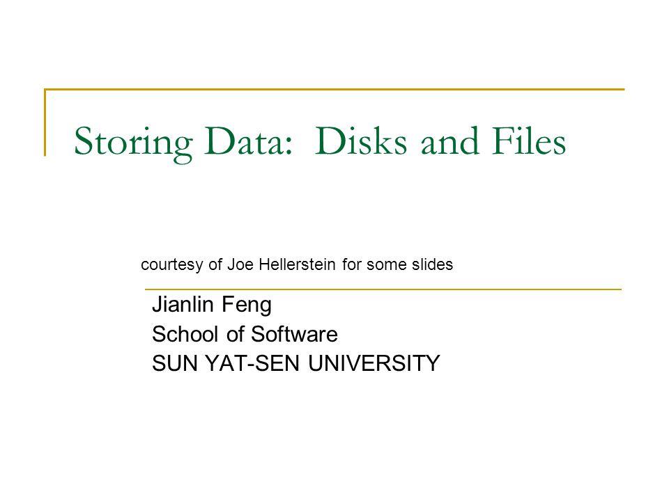 Storing Data: Disks and Files Jianlin Feng School of Software SUN YAT-SEN UNIVERSITY courtesy of Joe Hellerstein for some slides