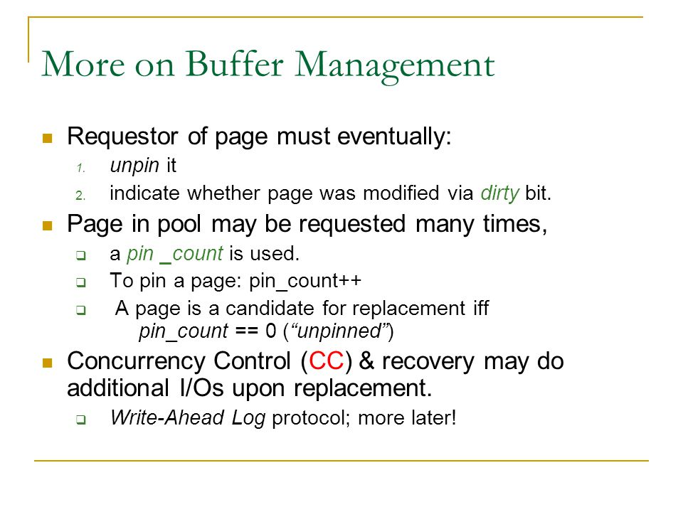 More on Buffer Management Requestor of page must eventually: 1. unpin it 2. indicate whether page was modified via dirty bit. Page in pool may be requ