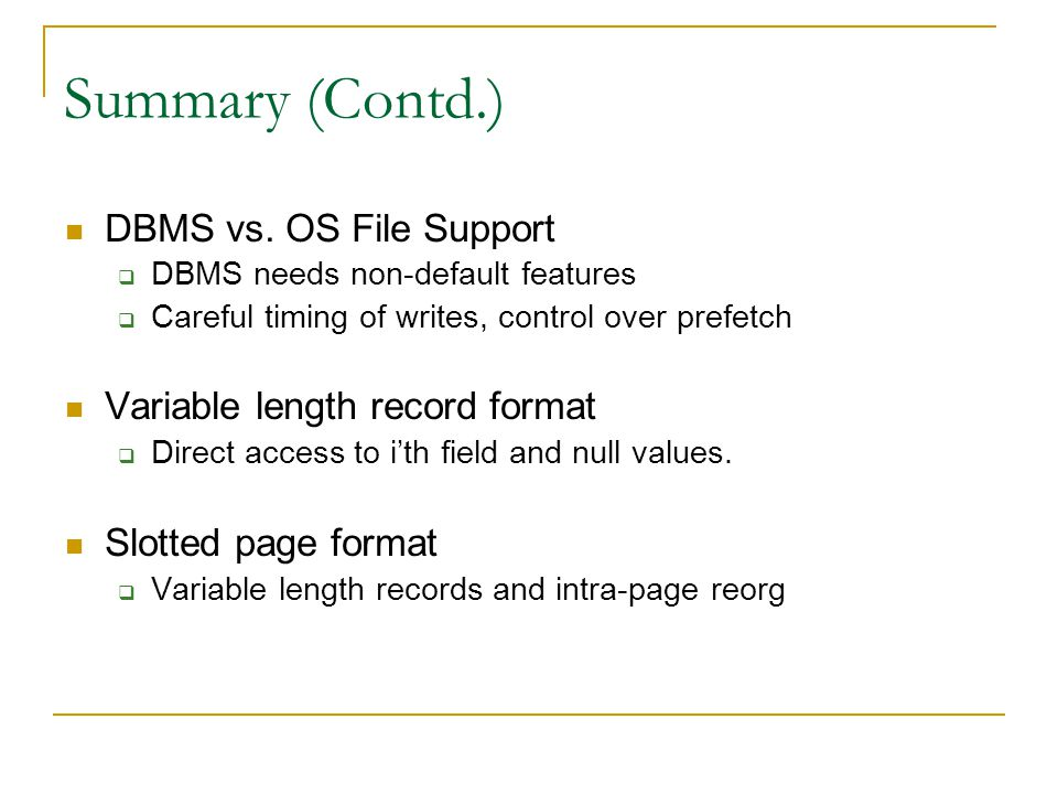 Summary (Contd.) DBMS vs. OS File Support DBMS needs non-default features Careful timing of writes, control over prefetch Variable length record forma