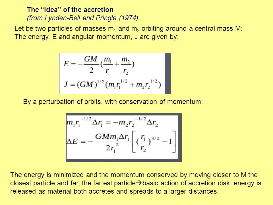 Let be two particles of masses m 1 and m 2 orbiting around a central mass M: The energy, E and angular momentum, J are given by: By a perturbation of orbits, with conservation of momentum: The idea of the accretion (from Lynden-Bell and Pringle (1974) The energy is minimized and the momentum conserved by moving closer to M the closest particle and far, the fartest particle basic action of accretion disk: energy is released as material both accretes and spreads to a larger distances.