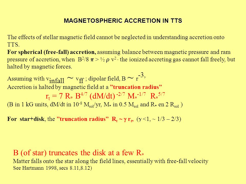 MAGNETOSPHERIC ACCRETION IN TTS The effects of stellar magnetic field cannot be neglected in understanding accretion onto TTS. For spherical (free-fal
