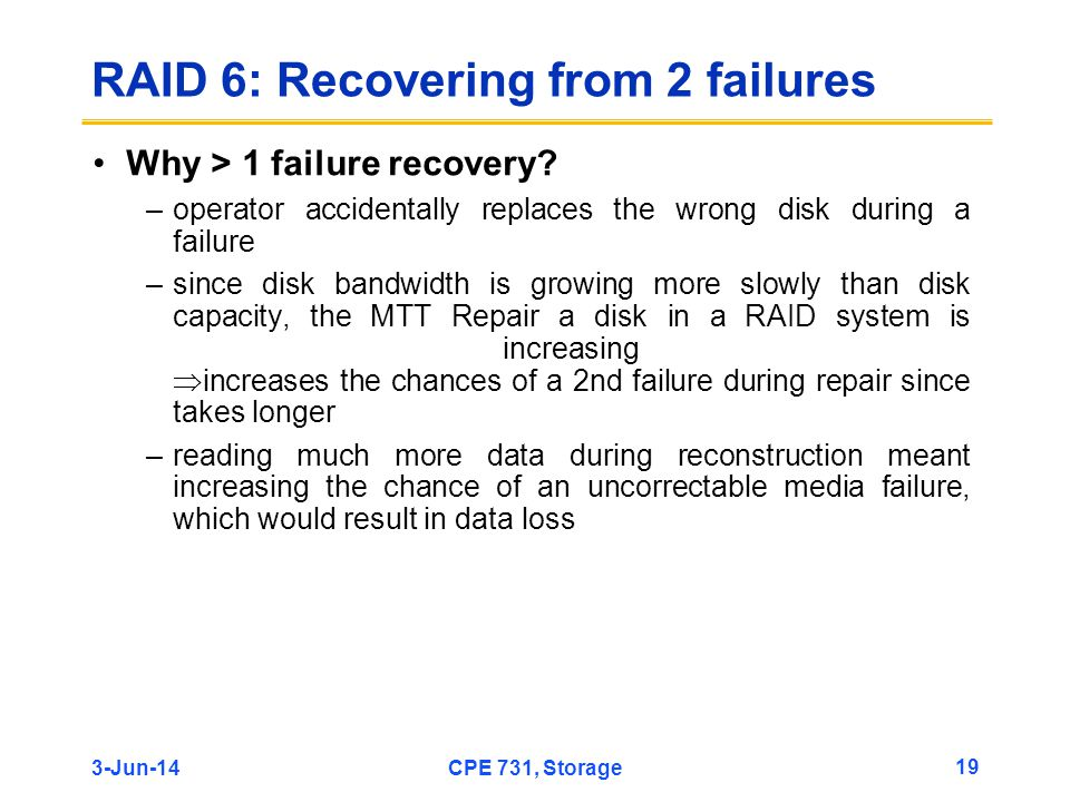 3-Jun-14CPE 731, Storage 19 RAID 6: Recovering from 2 failures Why > 1 failure recovery? –operator accidentally replaces the wrong disk during a failu