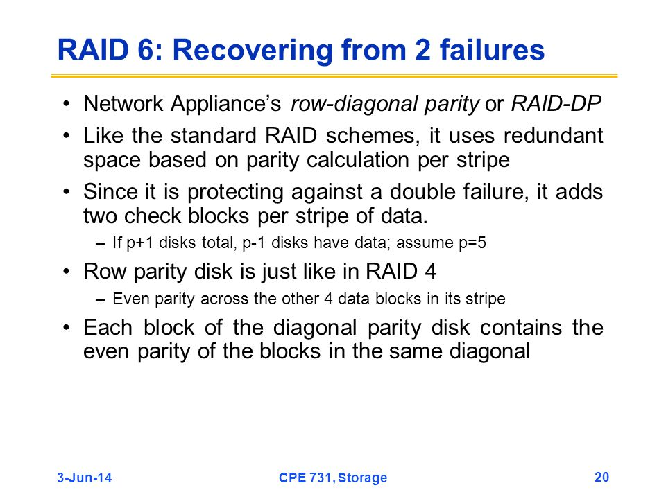 3-Jun-14CPE 731, Storage 20 RAID 6: Recovering from 2 failures Network Appliances row-diagonal parity or RAID-DP Like the standard RAID schemes, it us