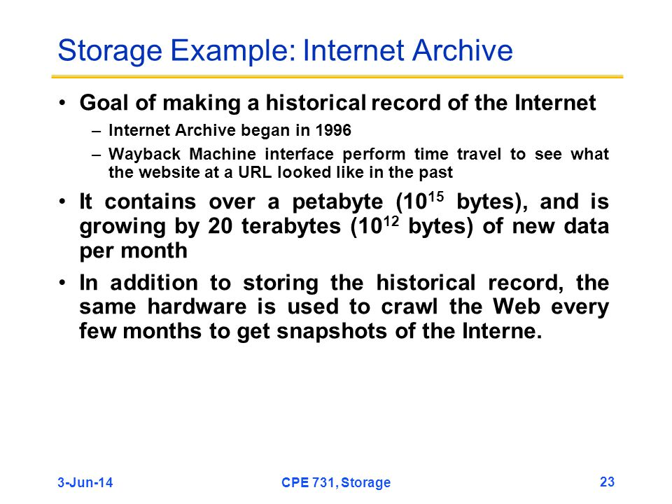 3-Jun-14CPE 731, Storage 23 Storage Example: Internet Archive Goal of making a historical record of the Internet –Internet Archive began in 1996 –Wayb