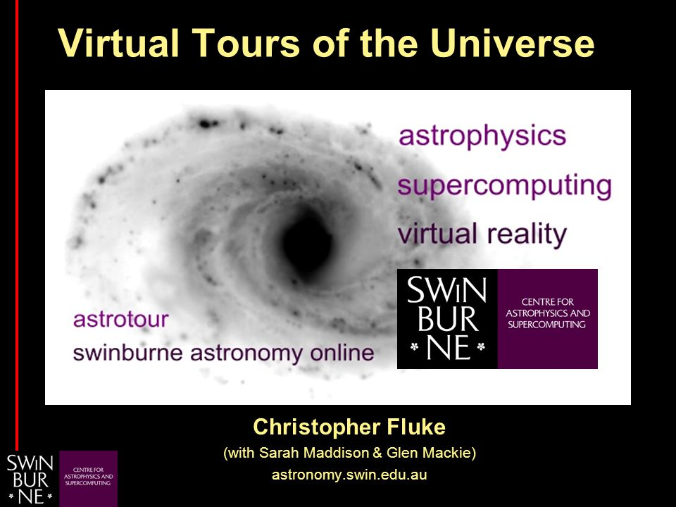 …dedicated to inspiring a fascination in the Universe through research and education… Christopher Fluke (with Sarah Maddison & Glen Mackie) astronomy.swin.edu.au Virtual Tours of the Universe