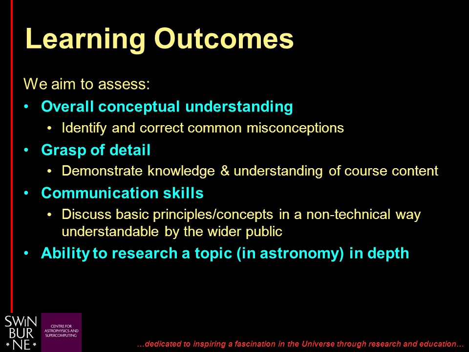 …dedicated to inspiring a fascination in the Universe through research and education… We aim to assess: Overall conceptual understanding Identify and correct common misconceptions Grasp of detail Demonstrate knowledge & understanding of course content Communication skills Discuss basic principles/concepts in a non-technical way understandable by the wider public Ability to research a topic (in astronomy) in depth Learning Outcomes