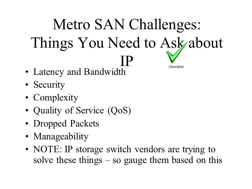 Metro SAN Challenges: Things You Need to Ask about IP Latency and Bandwidth Security Complexity Quality of Service (QoS) Dropped Packets Manageability NOTE: IP storage switch vendors are trying to solve these things – so gauge them based on this Checklist
