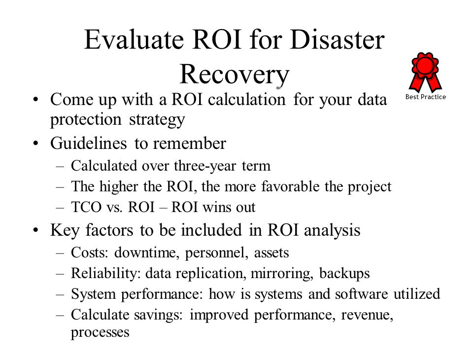 Evaluate ROI for Disaster Recovery Come up with a ROI calculation for your data protection strategy Guidelines to remember –Calculated over three-year term –The higher the ROI, the more favorable the project –TCO vs.