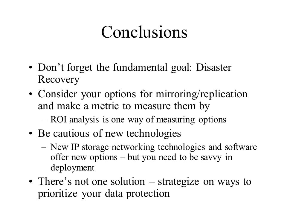 Conclusions Dont forget the fundamental goal: Disaster Recovery Consider your options for mirroring/replication and make a metric to measure them by –ROI analysis is one way of measuring options Be cautious of new technologies –New IP storage networking technologies and software offer new options – but you need to be savvy in deployment Theres not one solution – strategize on ways to prioritize your data protection
