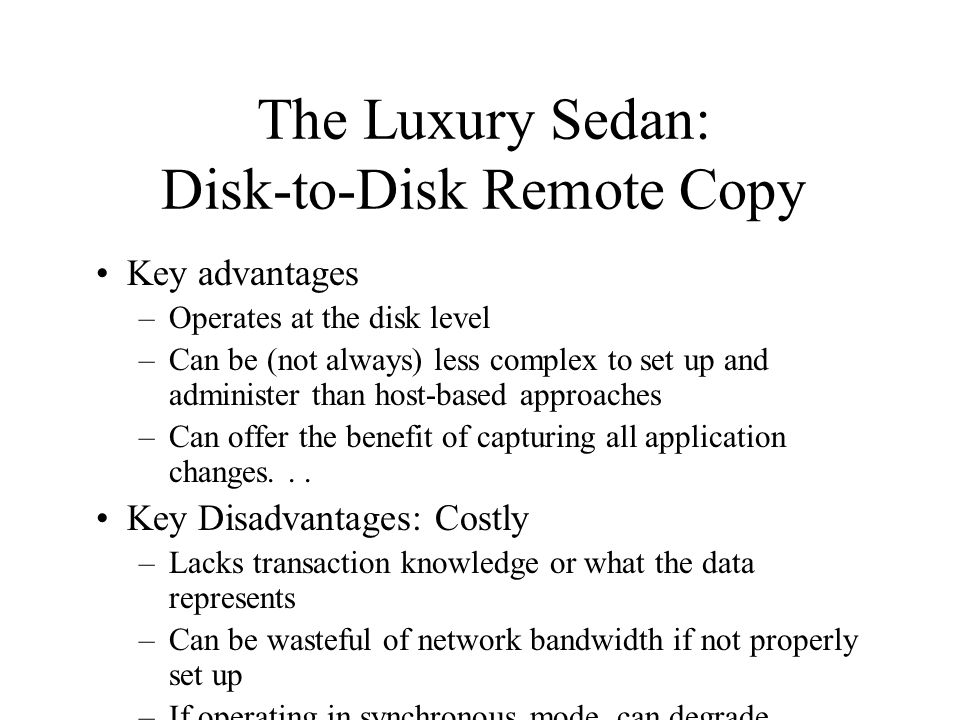 The Luxury Sedan: Disk-to-Disk Remote Copy Key advantages –Operates at the disk level –Can be (not always) less complex to set up and administer than host-based approaches –Can offer the benefit of capturing all application changes...