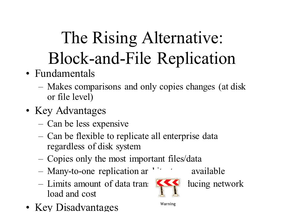 The Rising Alternative: Block-and-File Replication Fundamentals –Makes comparisons and only copies changes (at disk or file level) Key Advantages –Can be less expensive –Can be flexible to replicate all enterprise data regardless of disk system –Copies only the most important files/data –Many-to-one replication architectures available –Limits amount of data transferred, reducing network load and cost Key Disadvantages –Isnt 100% availability of data Warning