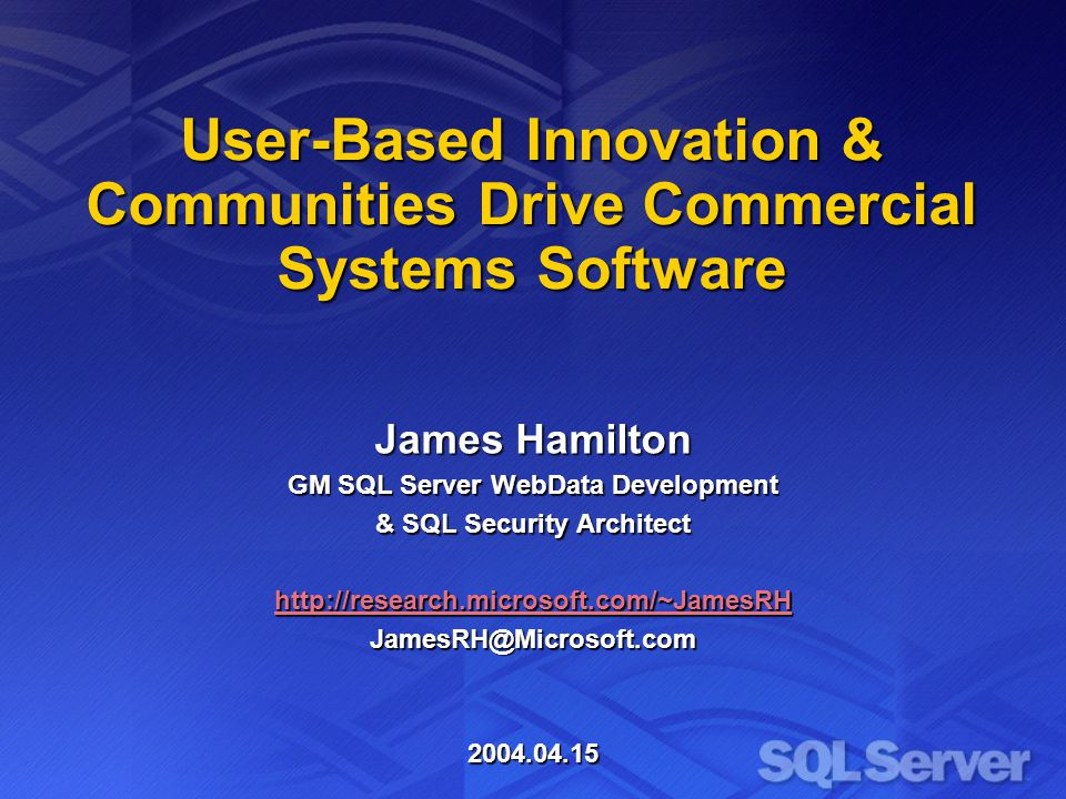 User-Based Innovation & Communities Drive Commercial Systems Software James Hamilton GM SQL Server WebData Development & SQL Security Architect http://research.microsoft.com/~JamesRH JamesRH@Microsoft.com2004.04.15