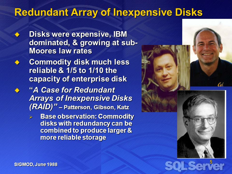 5 Redundant Array of Inexpensive Disks Disks were expensive, IBM dominated, & growing at sub- Moores law rates Disks were expensive, IBM dominated, & growing at sub- Moores law rates Commodity disk much less reliable & 1/5 to 1/10 the capacity of enterprise disk Commodity disk much less reliable & 1/5 to 1/10 the capacity of enterprise disk A Case for Redundant Arrays of Inexpensive Disks (RAID) – Patterson, Gibson, KatzA Case for Redundant Arrays of Inexpensive Disks (RAID) – Patterson, Gibson, Katz Base observation: Commodity disks with redundancy can be combined to produce larger & more reliable storage Base observation: Commodity disks with redundancy can be combined to produce larger & more reliable storage SIGMOD, June 1988