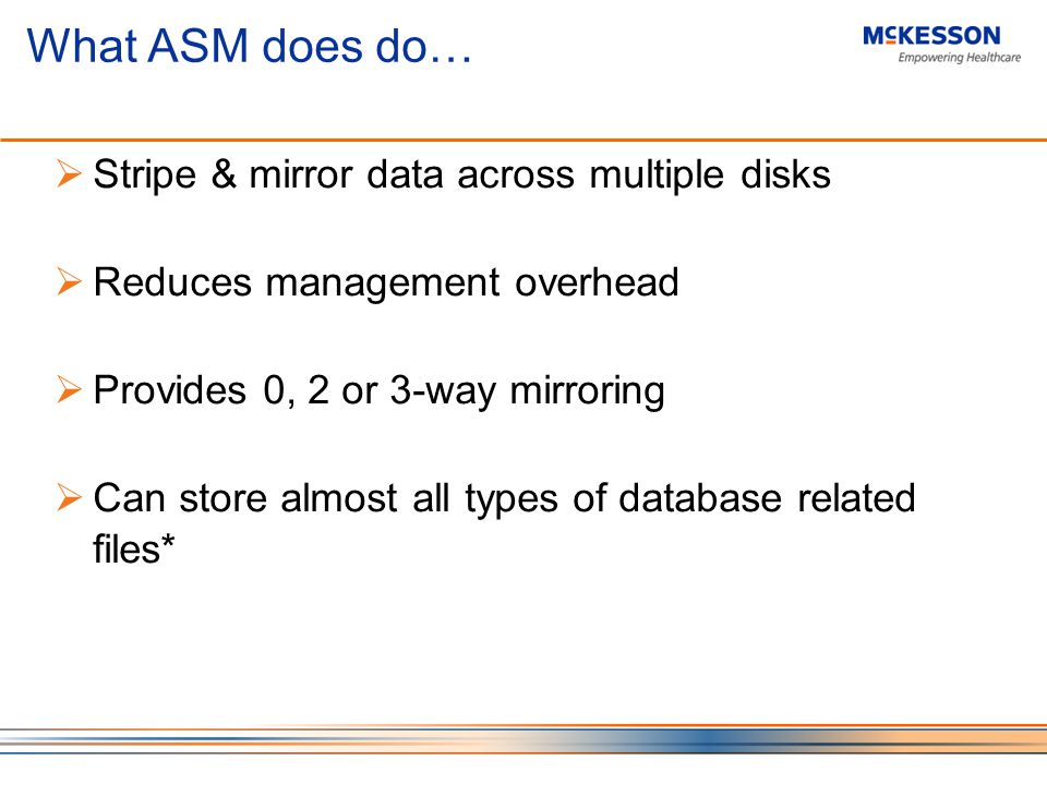 What ASM does do… Stripe & mirror data across multiple disks Reduces management overhead Provides 0, 2 or 3-way mirroring Can store almost all types of database related files*