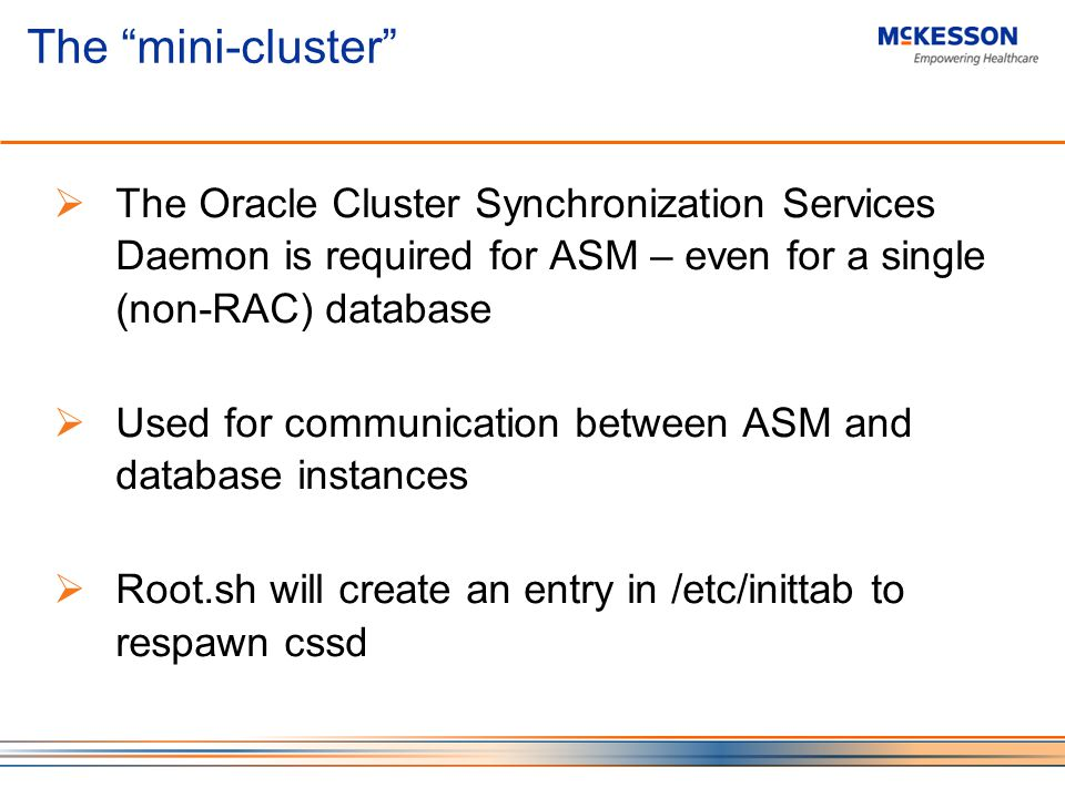 The mini-cluster The Oracle Cluster Synchronization Services Daemon is required for ASM – even for a single (non-RAC) database Used for communication between ASM and database instances Root.sh will create an entry in /etc/inittab to respawn cssd
