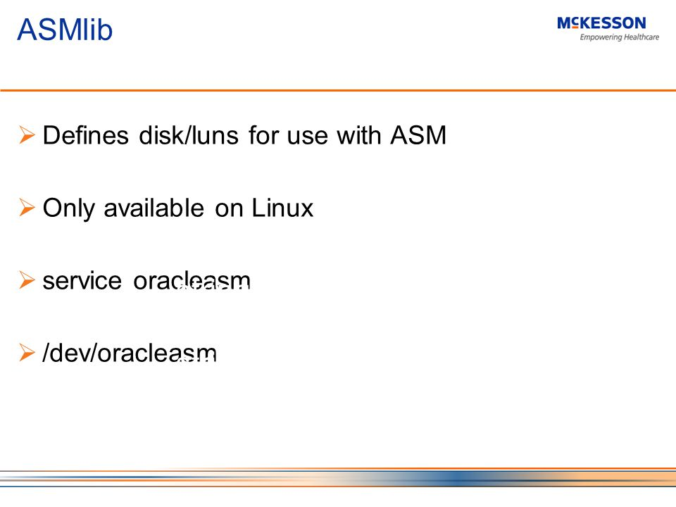 ASMlib Defines disk/luns for use with ASM Only available on Linux service oracleasm /dev/oracleasm -------------------------------- ---- ----------- --------------- --------------- asm_diskgroups string DGROUP1 asm_diskstring string ORCL:VOL*