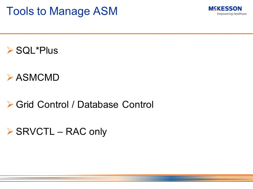 Tools to Manage ASM SQL*Plus ASMCMD Grid Control / Database Control SRVCTL – RAC only