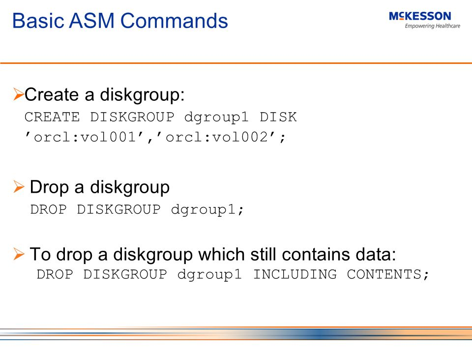 Basic ASM Commands Create a diskgroup: CREATE DISKGROUP dgroup1 DISK orcl:vol001,orcl:vol002; Drop a diskgroup DROP DISKGROUP dgroup1; To drop a diskgroup which still contains data: DROP DISKGROUP dgroup1 INCLUDING CONTENTS;