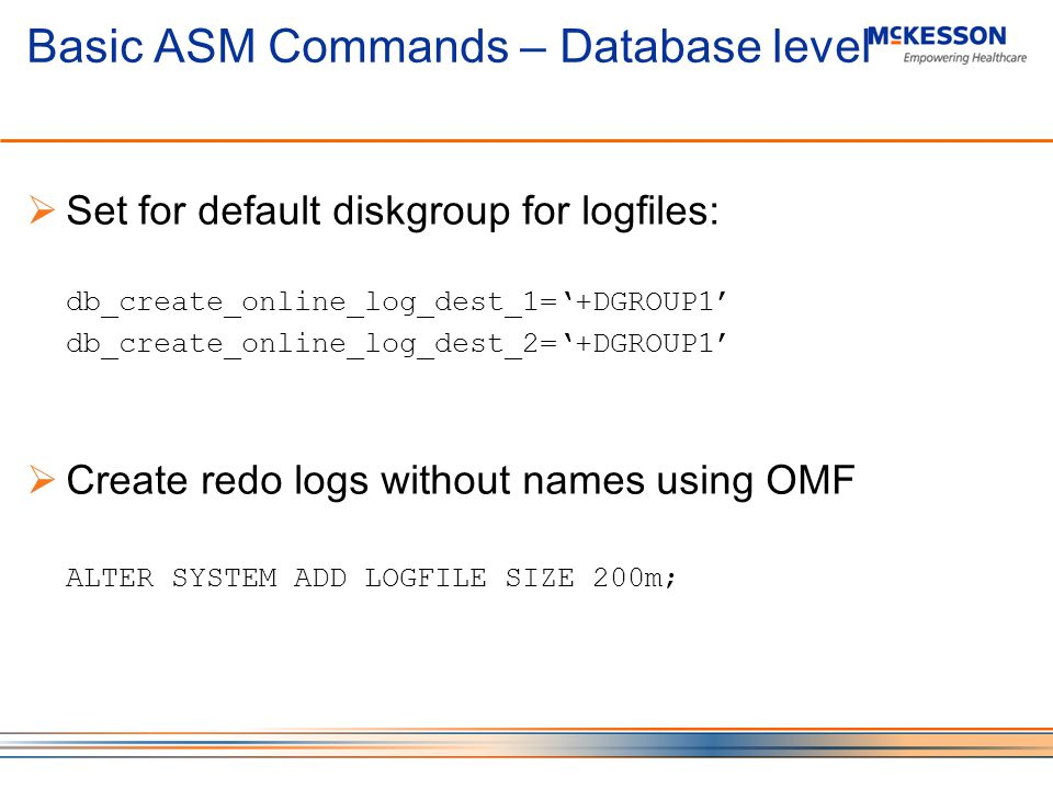 Basic ASM Commands – Database level Set for default diskgroup for logfiles: db_create_online_log_dest_1=+DGROUP1 db_create_online_log_dest_2=+DGROUP1 Create redo logs without names using OMF ALTER SYSTEM ADD LOGFILE SIZE 200m;