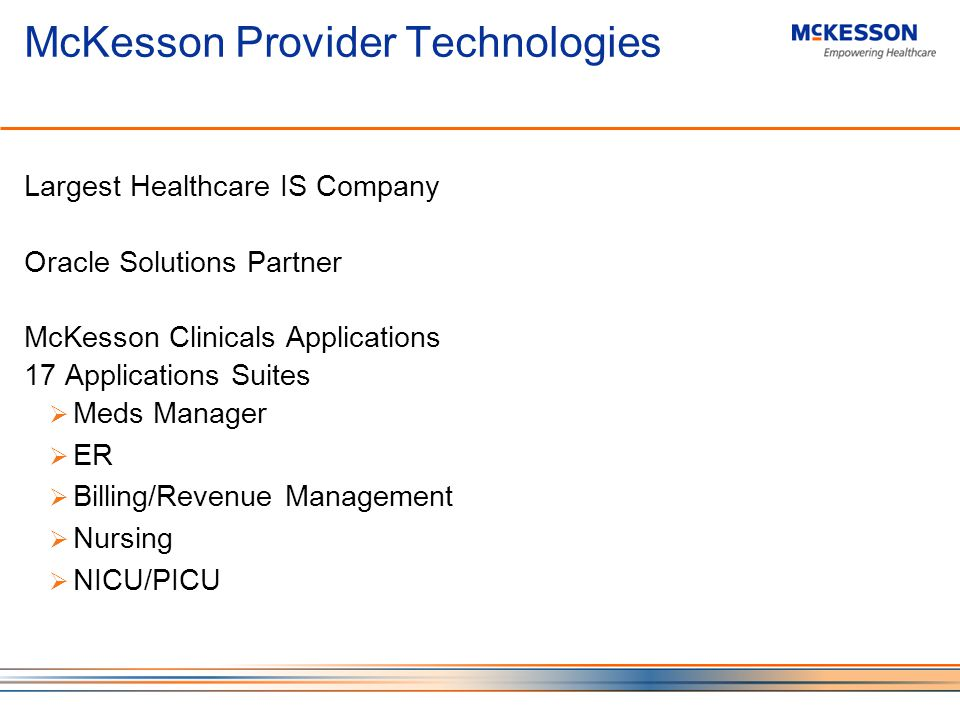 McKesson Provider Technologies Largest Healthcare IS Company Oracle Solutions Partner McKesson Clinicals Applications 17 Applications Suites Meds Manager ER Billing/Revenue Management Nursing NICU/PICU