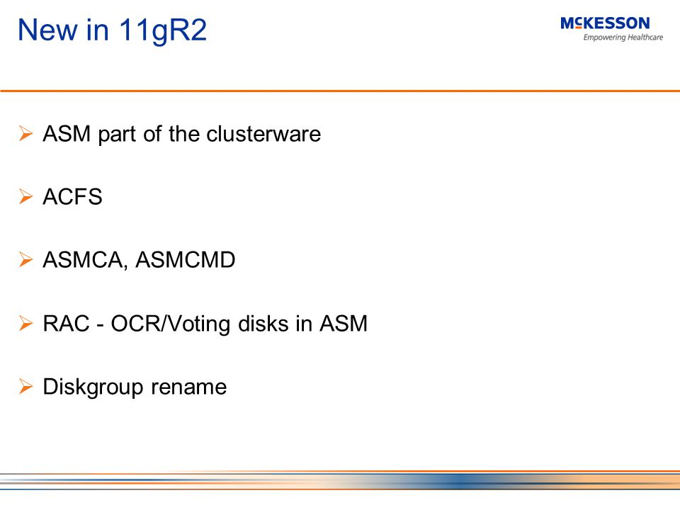 New in 11gR2 ASM part of the clusterware ACFS ASMCA, ASMCMD RAC - OCR/Voting disks in ASM Diskgroup rename