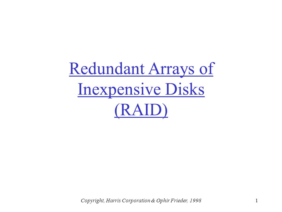 Copyright, Harris Corporation & Ophir Frieder, 19981 Redundant Arrays of Inexpensive Disks (RAID)