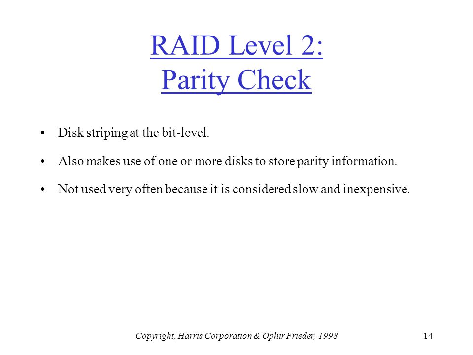 Copyright, Harris Corporation & Ophir Frieder, 199814 RAID Level 2: Parity Check Disk striping at the bit-level.