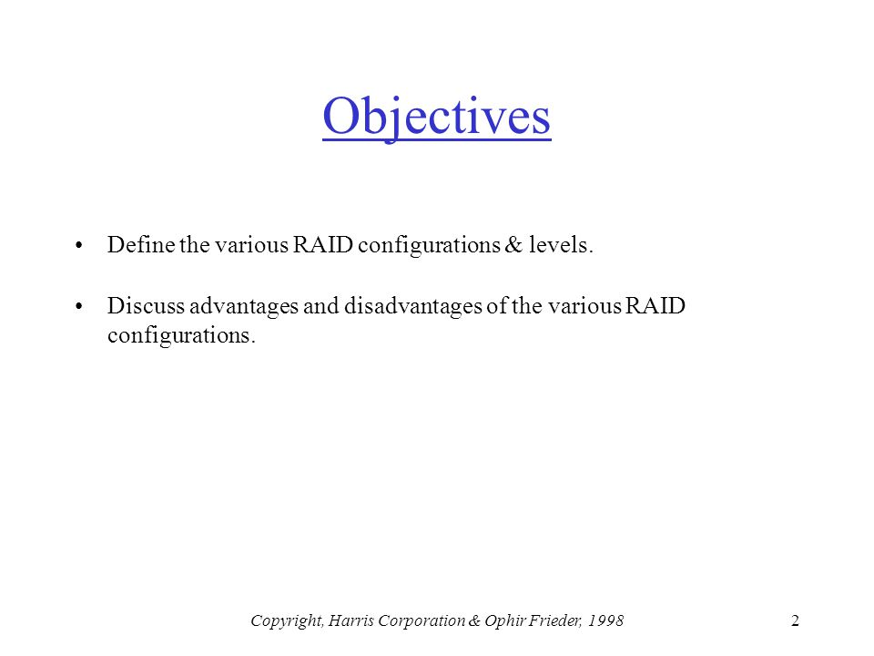 Copyright, Harris Corporation & Ophir Frieder, 19982 Objectives Define the various RAID configurations & levels.