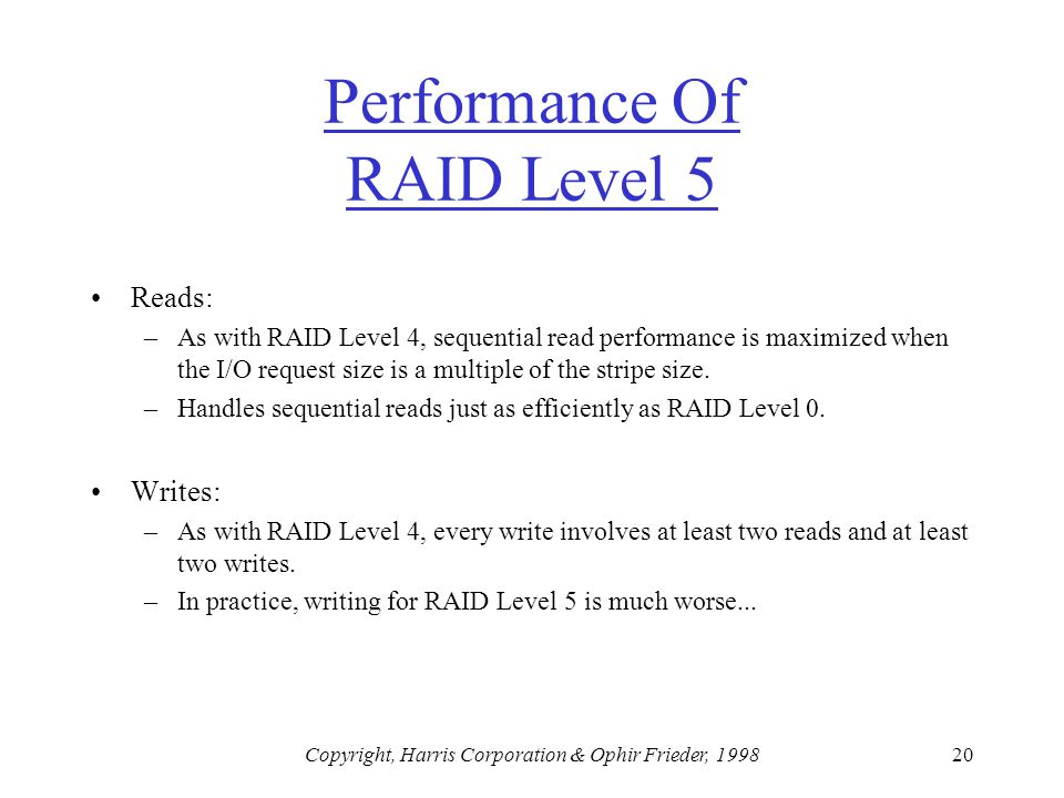 Copyright, Harris Corporation & Ophir Frieder, 199820 Performance Of RAID Level 5 Reads: –As with RAID Level 4, sequential read performance is maximized when the I/O request size is a multiple of the stripe size.