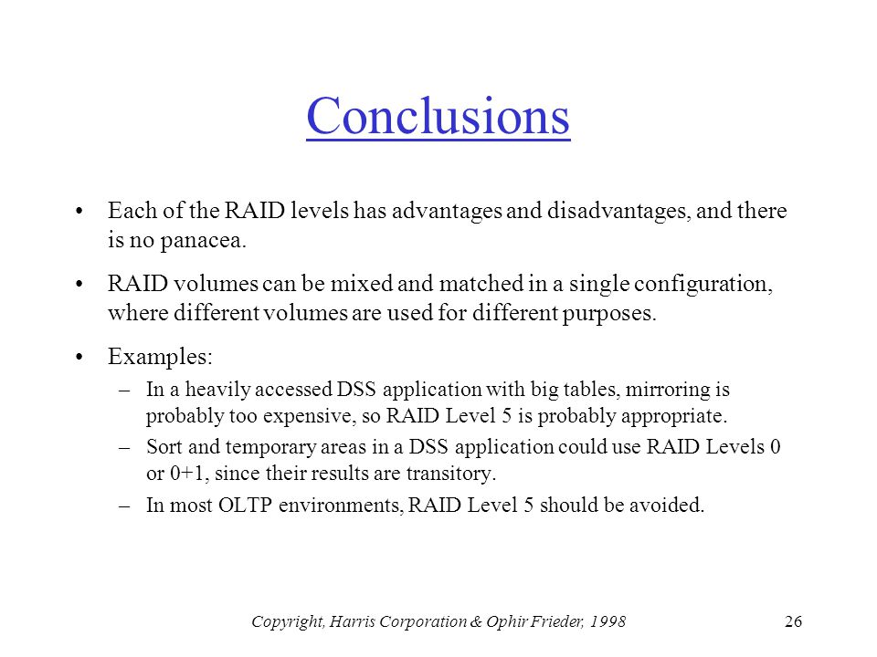 Copyright, Harris Corporation & Ophir Frieder, 199826 Conclusions Each of the RAID levels has advantages and disadvantages, and there is no panacea.