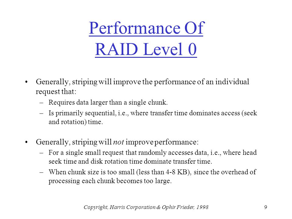 Copyright, Harris Corporation & Ophir Frieder, 19989 Performance Of RAID Level 0 Generally, striping will improve the performance of an individual request that: –Requires data larger than a single chunk.