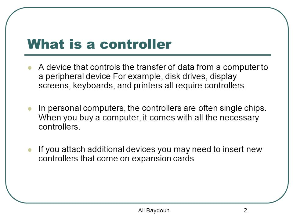 Ali Baydoun 2 What is a controller A device that controls the transfer of data from a computer to a peripheral device For example, disk drives, display screens, keyboards, and printers all require controllers.
