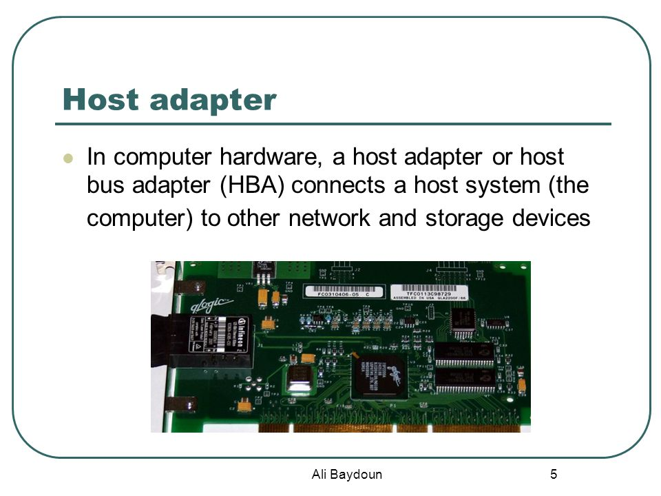 Ali Baydoun 5 Host adapter In computer hardware, a host adapter or host bus adapter (HBA) connects a host system (the computer) to other network and storage devices