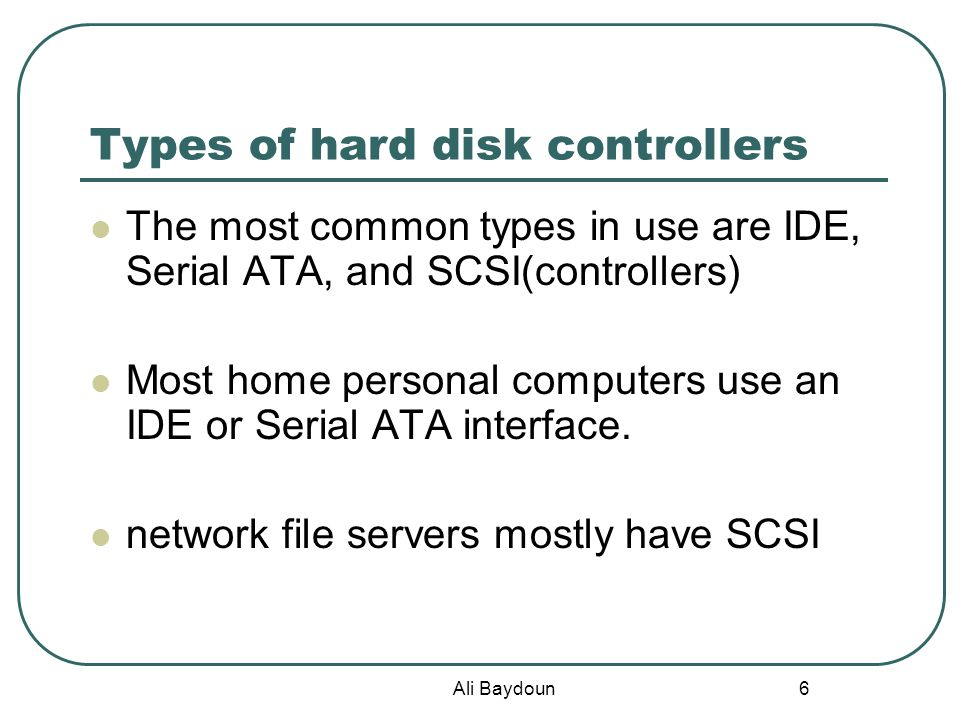 Ali Baydoun 6 Types of hard disk controllers The most common types in use are IDE, Serial ATA, and SCSI(controllers) Most home personal computers use an IDE or Serial ATA interface.